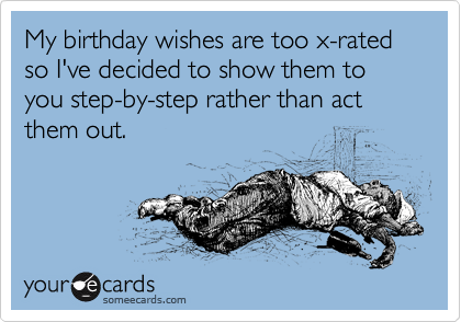 My birthday wishes are too x-rated so I've decided to show them to you step-by-step rather than act them out.