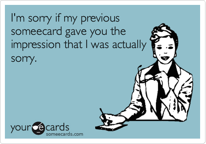 I'm sorry if my previous someecard gave you the impression that I was actually sorry.