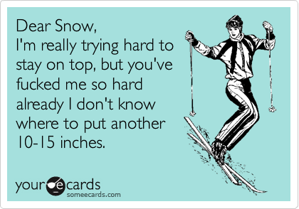 Dear Snow,  I'm really trying hard to stay on top, but you've  fucked me so hard  already I don't know  where to put another 10-15 inches.