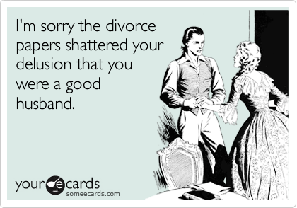 I'm sorry the divorce papers shattered your delusion that you were a good husband.