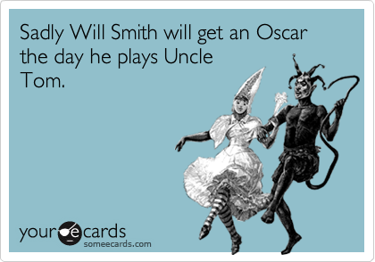 Sadly Will Smith will get an Oscar the day he plays Uncle Tom.