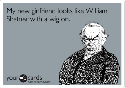 My new girlfriend looks like William Shatner with a wig on.