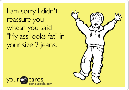 """I am sorry I didn't reassure you whesn you said """"My ass looks fat"""" in your size 2 jeans."""