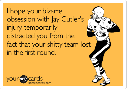I hope your bizarre obsession with Jay Cutler's injury temporarily distracted you from the fact that your shitty team lost in the first round.
