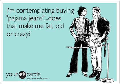 "I'm contemplating buying ""pajama jeans""...does that make me fat, old or crazy?"