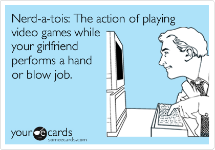 Nerd-a-tois: The action of playing video games while your girlfriend performs a hand or blow job.