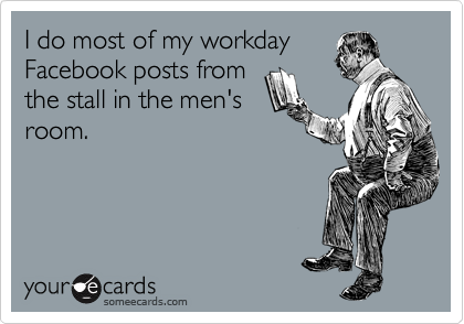 I do most of my workday Facebook posts from the stall in the men's room.