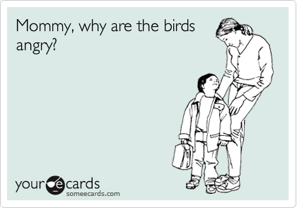 Mommy, why are the birds angry?