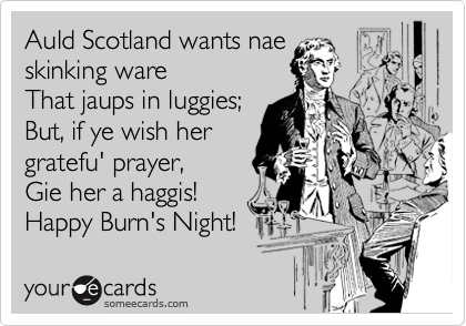 Auld Scotland wants nae  skinking ware That jaups in luggies; But, if ye wish her  gratefu' prayer, Gie her a haggis!  Happy Burn's Night!