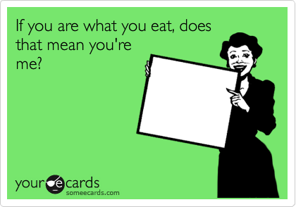 If you are what you eat, does that mean you're me?