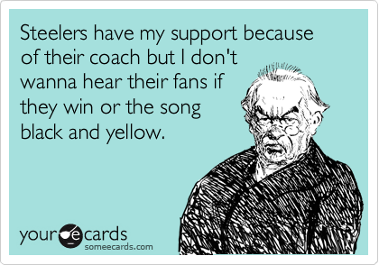 Steelers have my support because of their coach but I don't wanna hear their fans if they win or the song black and yellow.