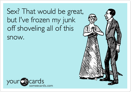 Sex? That would be great, but I've frozen my junk off shoveling all of this snow.