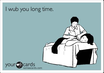 I wub you long time.