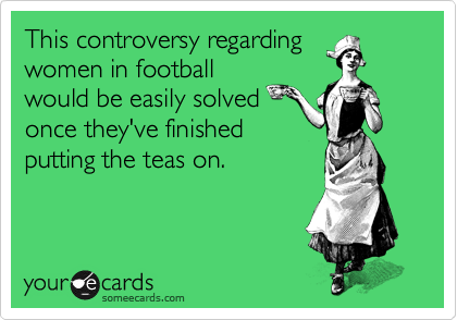 This controversy regarding women in football would be easily solved once they've finished putting the teas on.