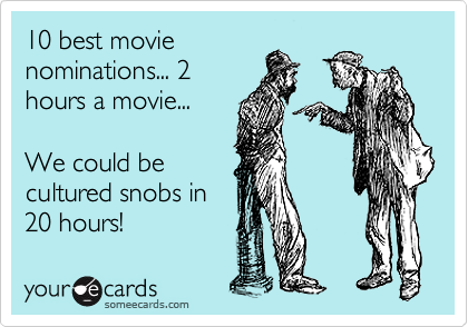 10 best movie nominations... 2 hours a movie...  We could be cultured snobs in 20 hours!