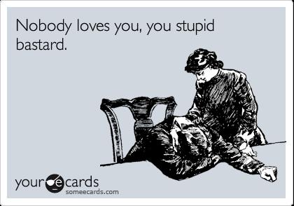 Nobody loves you, you stupid bastard.