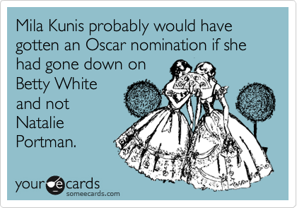 Mila Kunis probably would have gotten an Oscar nomination if she had gone down on Betty White and not Natalie Portman.