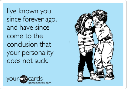 I've known you since forever ago, and have since come to the conclusion that your personality does not suck.