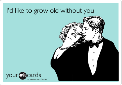 I'd like to grow old without you