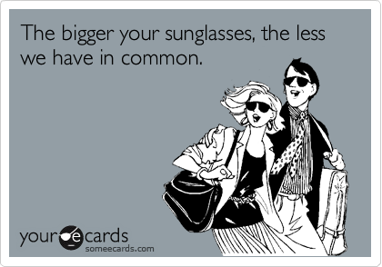 The bigger your sunglasses, the less we have in common.