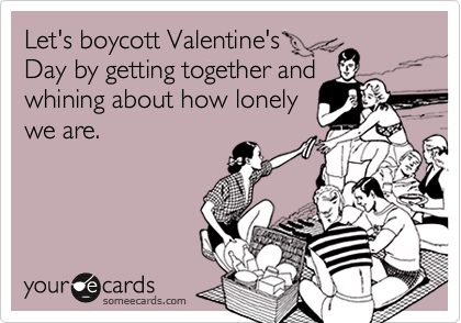 Let's boycott Valentine's Day by getting together and whining about how lonely we are.