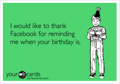 I would like to thank    Facebook for reminding    me when your birthday is.