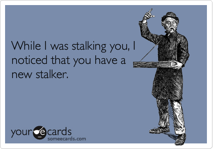 Funny Confession Ecard: While I was stalking you, I noticed that you have a new stalker.