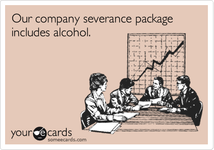 Our company severance package includes alcohol.