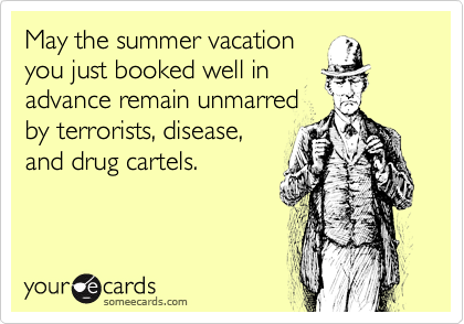 May the summer vacation you just booked well in advance remain unmarred by terrorists, disease, and drug cartels.