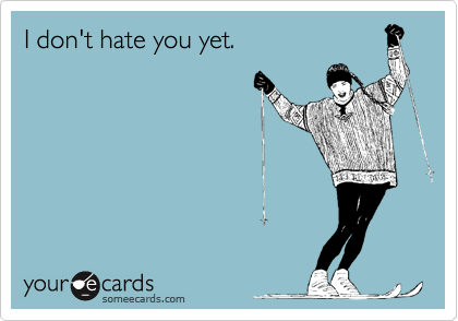 I don't hate you yet.