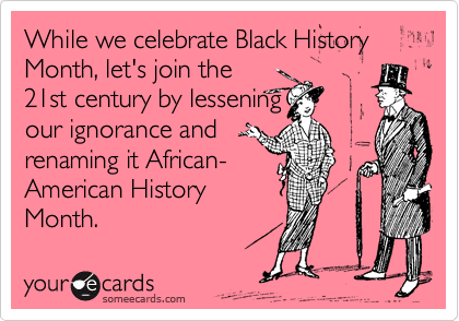 While we celebrate Black History Month, let's join the  21st century by lessening  our ignorance and  renaming it African- American History Month.