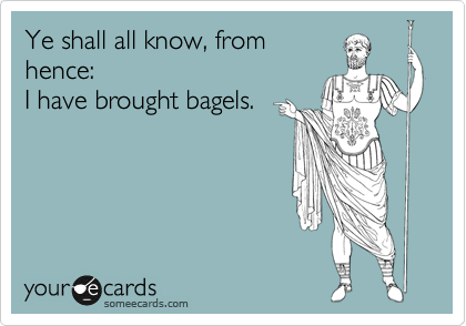 Ye shall all know, from hence: I have brought bagels.