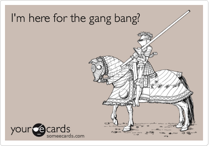 I'm here for the gang bang?