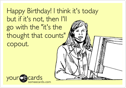 """Happy Birthday! I think it's today  but if it's not, then I'll  go with the """"it's the  thought that counts"""" copout."""
