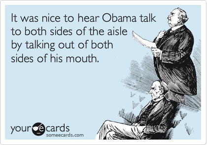 It was nice to hear Obama talk to both sides of the aisle by talking out of both sides of his mouth.