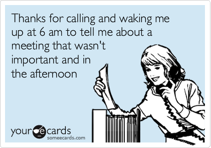 Thanks for calling and waking me up at 6 am to tell me about a meeting that wasn't important and in the afternoon