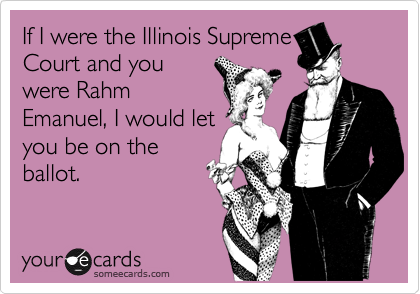 If I were the Illinois Supreme Court and you were Rahm Emanuel, I would let you be on the ballot.
