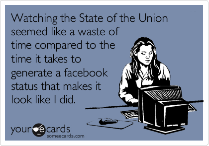 Watching the State of the Union seemed like a waste of time compared to the time it takes to generate a facebook status that makes it look like I did.