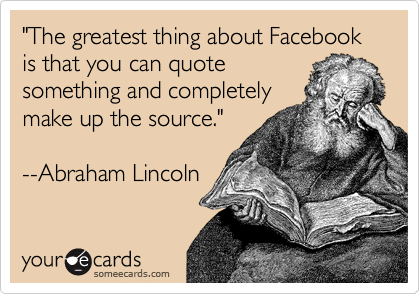 """""""The greatest thing about Facebook is that you can quote something and completely make up the source.""""  --Abraham Lincoln"""