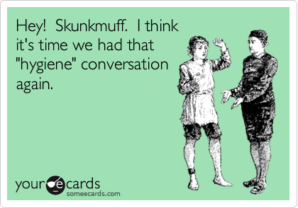 "Hey!  Skunkmuff.  I think it's time we had that ""hygiene"" conversation again."