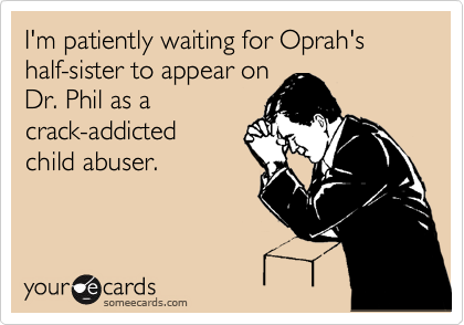 I'm patiently waiting for Oprah's half-sister to appear on Dr. Phil as a crack-addicted  child abuser.