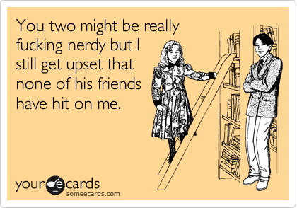You two might be really fucking nerdy but I still get upset that none of his friends have hit on me.