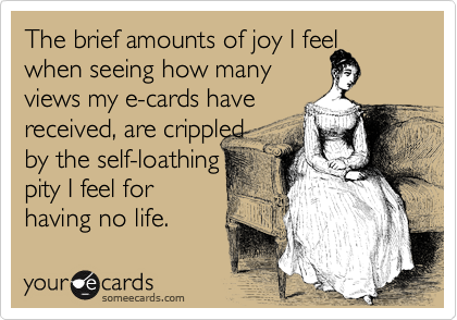The brief amounts of joy I feel when seeing how many  views my e-cards have  received, are crippled  by the self-loathing  pity I feel for having no life.