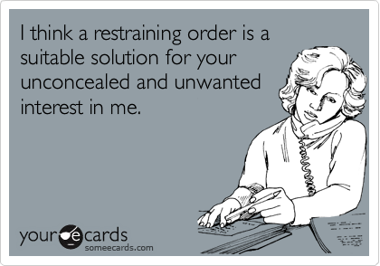 I think a restraining order is a suitable solution for your unconcealed and unwanted  interest in me.