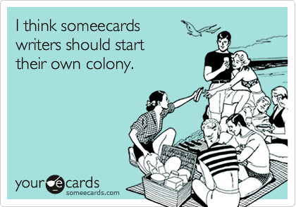 I think someecards writers should start their own colony.