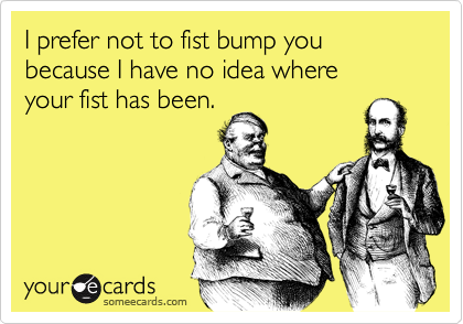 I prefer not to fist bump you because I have no idea where  your fist has been.
