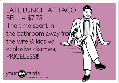 LATE LUNCH AT TACO BELL = %247.75 The time spent in the bathroom away from the wife & kids w/ explosive diarrhea, PRICELESS!!!
