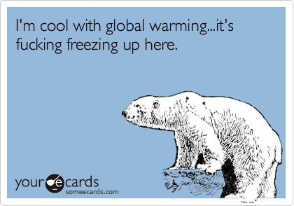 I'm cool with global warming...it's fucking freezing up here.
