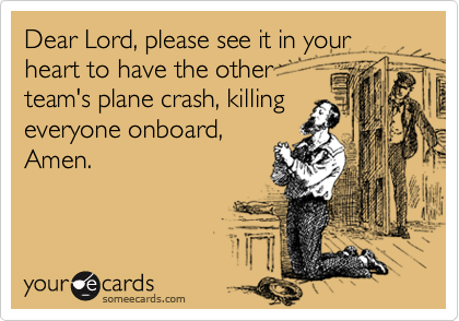 Dear Lord, please see it in your heart to have the other team's plane crash, killing everyone onboard, Amen.