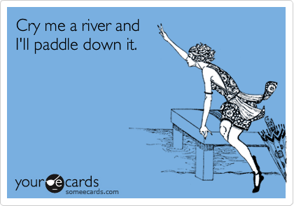 Cry me a river and I'll paddle down it.
